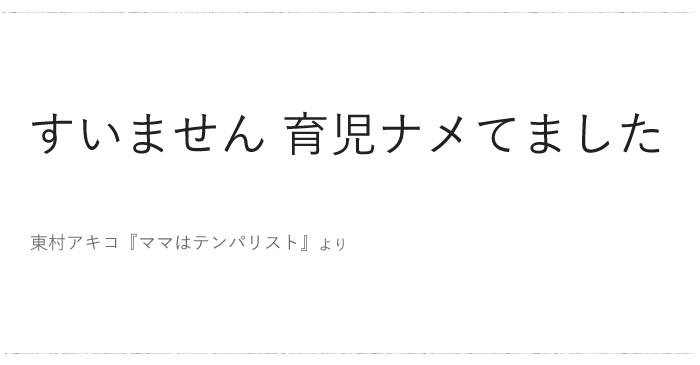 東村アキコ『ママはテンパリスト』より「すいません 育児..」/ 今日の、ひとことvol.48の画像1